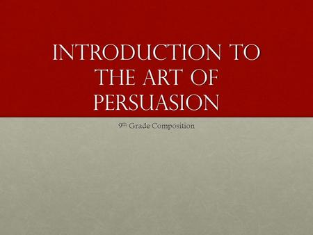 Introduction to the Art of Persuasion 9 th Grade Composition.