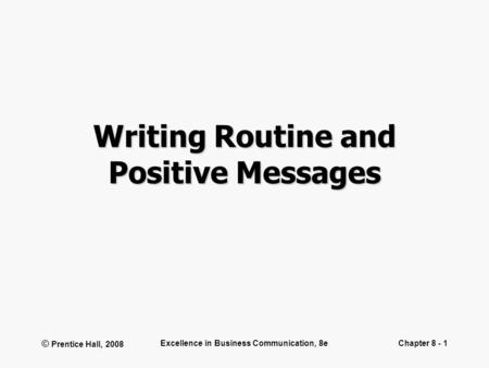© Prentice Hall, 2008 Excellence in Business Communication, 8eChapter 8 - 1 Writing Routine and Positive Messages.