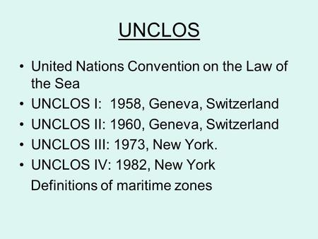 UNCLOS United Nations Convention on the Law of the Sea UNCLOS I: 1958, Geneva, Switzerland UNCLOS II: 1960, Geneva, Switzerland UNCLOS III: 1973, New York.