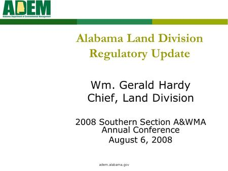 Adem.alabama.gov Alabama Land Division Regulatory Update Wm. Gerald Hardy Chief, Land Division 2008 Southern Section A&WMA Annual Conference August 6,