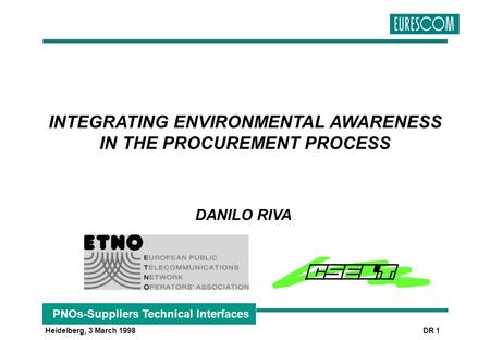 PNOs-Suppliers Technical Interfaces Heidelberg, 3 March 1998 DR 1 INTEGRATING ENVIRONMENTAL AWARENESS IN THE PROCUREMENT PROCESS DANILO RIVA.