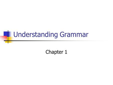 Understanding Grammar Chapter 1. Group Work: Grammatical Structure Put the sentences in order: Ring bells loudly the. I gave a book my sister. Mary should.