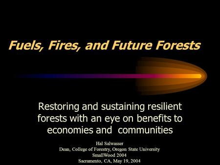 Fuels, Fires, and Future Forests Restoring and sustaining resilient forests with an eye on benefits to economies and communities Hal Salwasser Dean, College.