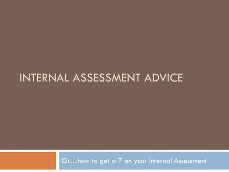 INTERNAL ASSESSMENT ADVICE Or…how to get a 7 on your Internal Assessment.