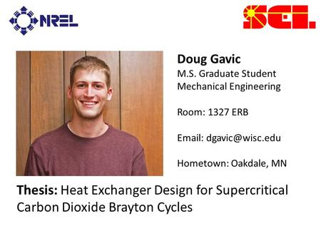 Doug Gavic M.S. Graduate Student Mechanical Engineering Room: 1327 ERB   Hometown: Oakdale, MN Thesis: Heat Exchanger Design for Supercritical.