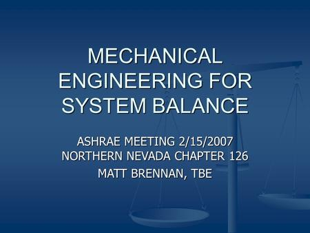 MECHANICAL ENGINEERING FOR SYSTEM BALANCE ASHRAE MEETING 2/15/2007 NORTHERN NEVADA CHAPTER 126 MATT BRENNAN, TBE.