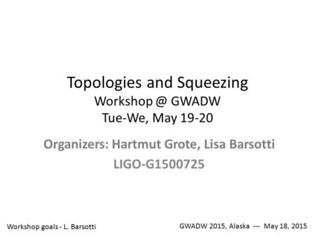 Topologies and Squeezing GWADW Tue-We, May 19-20 Organizers: Hartmut Grote, Lisa Barsotti LIGO-G1500725 GWADW 2015, Alaska --- May 18, 2015.