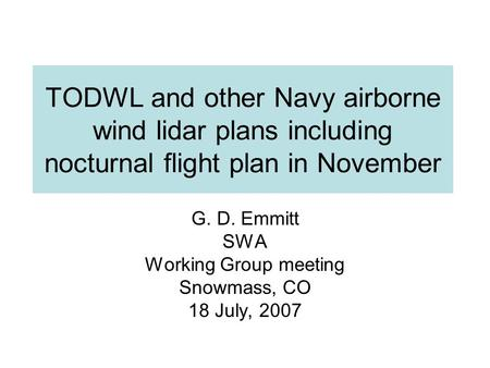 TODWL and other Navy airborne wind lidar plans including nocturnal flight plan in November G. D. Emmitt SWA Working Group meeting Snowmass, CO 18 July,