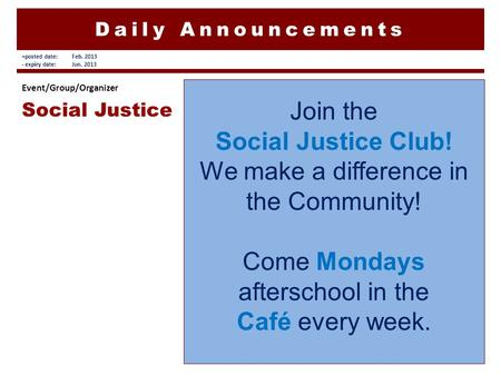 Daily Announcements Join the Social Justice Club! We make a difference in the Community! Come Mondays afterschool in the Café every week. Event/Group/Organizer.