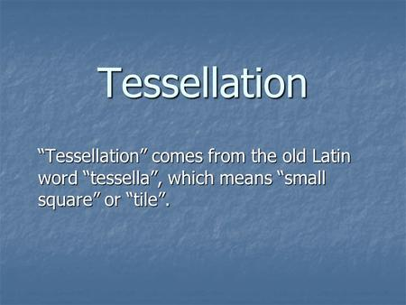 "Tessellation ""Tessellation"" comes from the old Latin word ""tessella"", which means ""small square"" or ""tile""."