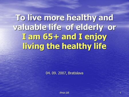 PHA SR 1 To live more healthy and valuable life of elderly or I am 65+ and I enjoy living the healthy life 04. 09. 2007, Bratislava.