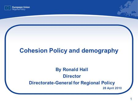1 Cohesion Policy and demography By Ronald Hall Director Directorate-General for Regional Policy 28 April 2010.