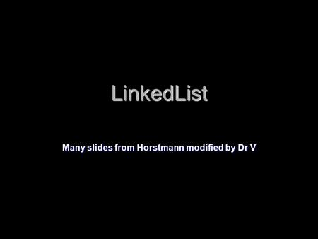 LinkedList Many slides from Horstmann modified by Dr V.