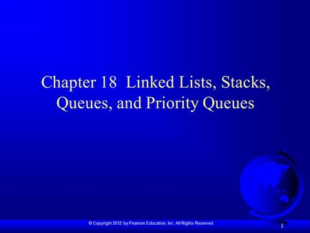 © Copyright 2012 by Pearson Education, Inc. All Rights Reserved. 1 Chapter 18 Linked Lists, Stacks, Queues, and Priority Queues.