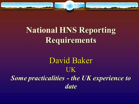 NS Reporting Requirements David Baker UK Some practicalities - the UK experience to date National HNS Reporting Requirements David Baker UK Some practicalities.