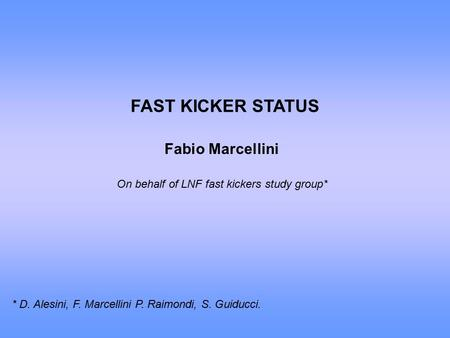 FAST KICKER STATUS Fabio Marcellini On behalf of LNF fast kickers study group* * D. Alesini, F. Marcellini P. Raimondi, S. Guiducci.