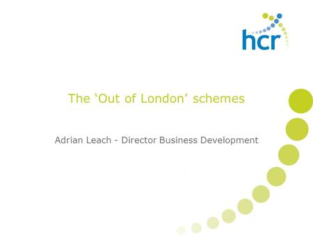 The 'Out of London' schemes Adrian Leach - Director Business Development.