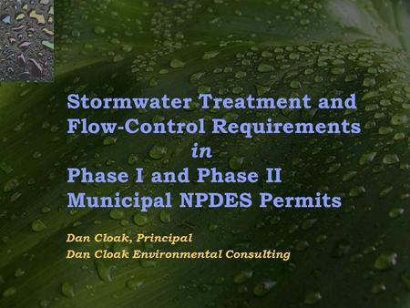 Stormwater Treatment and Flow-Control Requirements in Phase I and Phase II Municipal NPDES Permits Dan Cloak, Principal Dan Cloak Environmental Consulting.