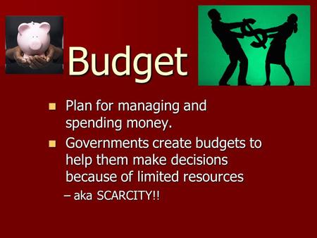 Budget Plan for managing and spending money. Plan for managing and spending money. Governments create budgets to help them make decisions because of limited.