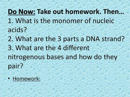 Do Now: Do Now: Take out homework. Then… 1. What is the monomer of nucleic acids? 2. What are the 3 parts a DNA strand? 3. What are the 4 different nitrogenous.