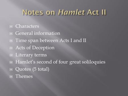  Characters  General information  Time span between Acts I and II  Acts of Deception  Literary terms  Hamlet's second of four great soliloquies 