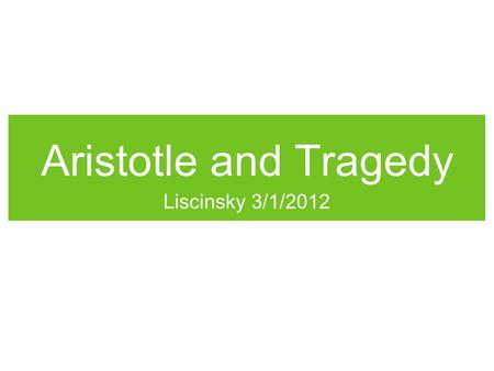 Aristotle and Tragedy Liscinsky 3/1/2012. Drama Two Types: Comedy Starts at a low point, but ends on a high point. Tragedy Starts at a high point and.
