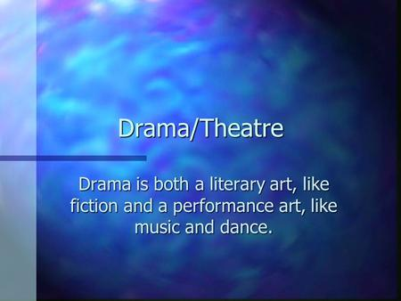 Drama/Theatre Drama is both a literary art, like fiction and a performance art, like music and dance.