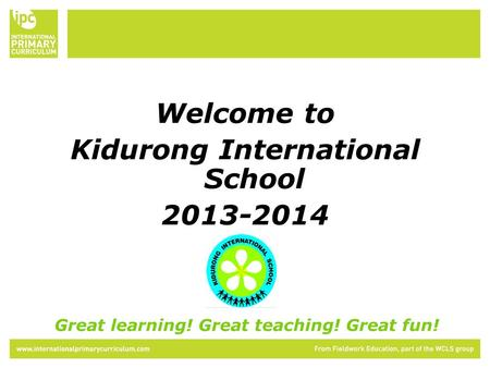 Welcome to Kidurong International School 2013-2014 Great learning! Great teaching! Great fun!