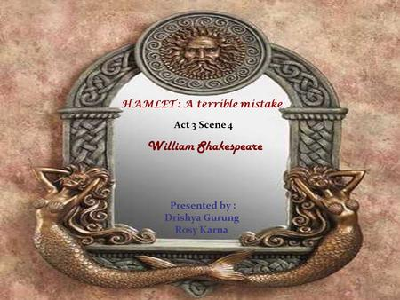 HAMLET : A terrible mistake Act 3 Scene 4 William Shakespeare Presented by : Drishya Gurung Rosy Karna.