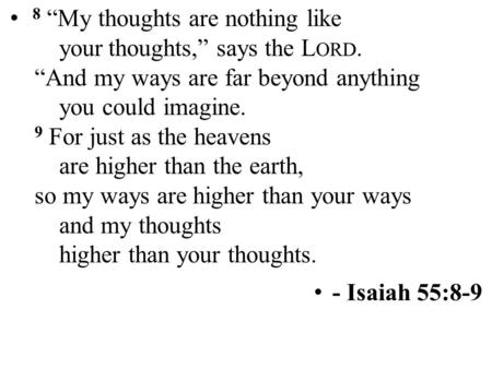 "8 ""My thoughts are nothing like yourthoughts,"" says the L ORD. ""And my ways are far beyond anything you could imagine. 9 For just as the heavens are higher."