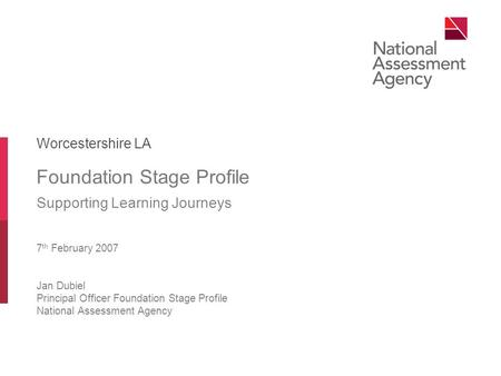 Foundation Stage Profile Supporting Learning Journeys 7 th February 2007 Jan Dubiel Principal Officer Foundation Stage Profile National Assessment Agency.