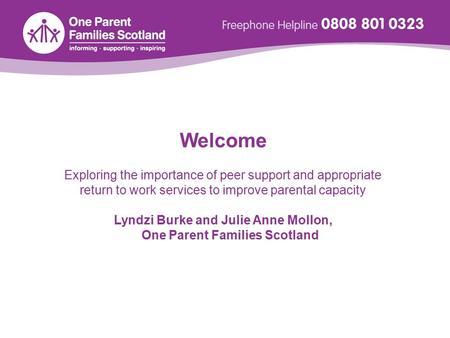 Welcome Exploring the importance of peer support and appropriate return to work services to improve parental capacity Lyndzi Burke and Julie Anne Mollon,