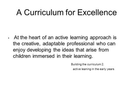 A Curriculum for Excellence At the heart of an active learning approach is the creative, adaptable professional who can enjoy developing the ideas that.