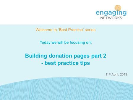 11 th April, 2013 Welcome to 'Best Practice' series Today we will be focusing on: Building donation pages part 2 - best practice tips.