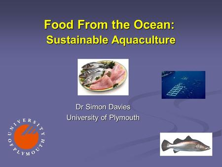 Food From the Ocean: Sustainable Aquaculture Dr Simon Davies University of Plymouth.