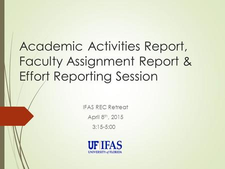 Academic Activities Report, Faculty Assignment Report & Effort Reporting Session IFAS REC Retreat April 8 th, 2015 3:15-5:00.