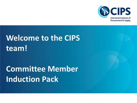 Leading global excellence in procurement and supply 1 Welcome to the CIPS team! Committee Member Induction Pack.