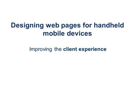 Designing web pages for handheld mobile devices Improving the client experience.
