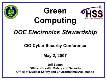 1 Green Computing DOE Electronics Stewardship CIO Cyber Security Conference May 2, 2007 Jeff Eagan Office of Health, Safety and Security Office of Nuclear.