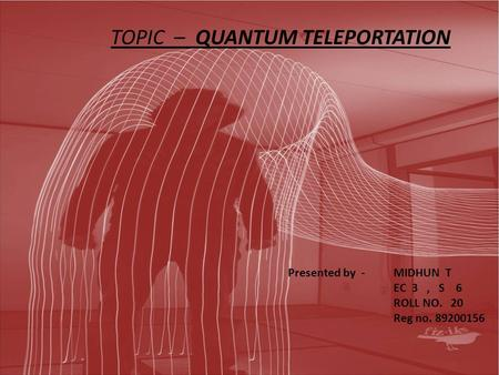 PRESENTED BY MIDHUN.T - EC 3 - S 61 TOPIC – QUANTUM TELEPORTATION Presented by - MIDHUN T EC 3, S 6 ROLL NO. 20 Reg no. 89200156.