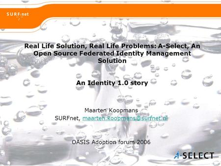 Real Life Solution, Real Life Problems: A-Select, An Open Source Federated Identity Management Solution An Identity 1.0 story Maarten Koopmans SURFnet,