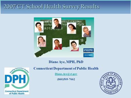 2007 CT School Health Survey Results Diane Aye, MPH, PhD Connecticut Department of Public Health (860)509-7662.