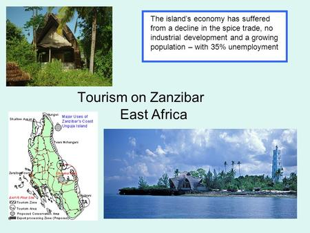 Tourism on Zanzibar East Africa The island's economy has suffered from a decline in the spice trade, no industrial development and a growing population.