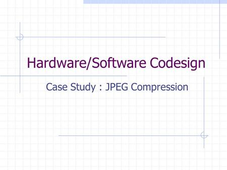 Hardware/Software Codesign Case Study : JPEG Compression.