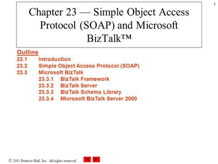  2001 Prentice Hall, Inc. All rights reserved. 1 Chapter 23 — Simple Object Access Protocol (SOAP) and Microsoft BizTalk™ Outline 23.1Introduction 23.2Simple.