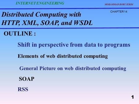 Distributed Computing with HTTP, XML, SOAP, and WSDL CHAPTER 14 MOHAMMAD BORUJERDI 1 INTERNET ENGINEERING OUTLINE : Shift in perspective from data to programs.