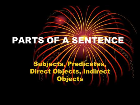 PARTS OF A SENTENCE Subjects, Predicates, Direct Objects, Indirect Objects.