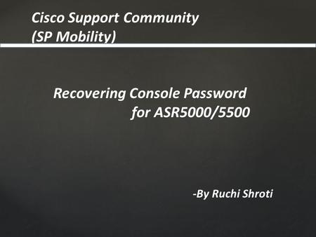 Cisco Support Community (SP Mobility) -By Ruchi Shroti Recovering Console Password for ASR5000/5500.
