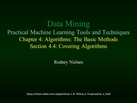 Data Mining Practical Machine Learning Tools and Techniques Chapter 4: Algorithms: The Basic Methods Section 4.4: Covering Algorithms Rodney Nielsen Many.