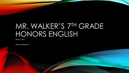 MR. WALKER'S 7 TH GRADE HONORS ENGLISH March 2, 2015 Lessons & Objectives.